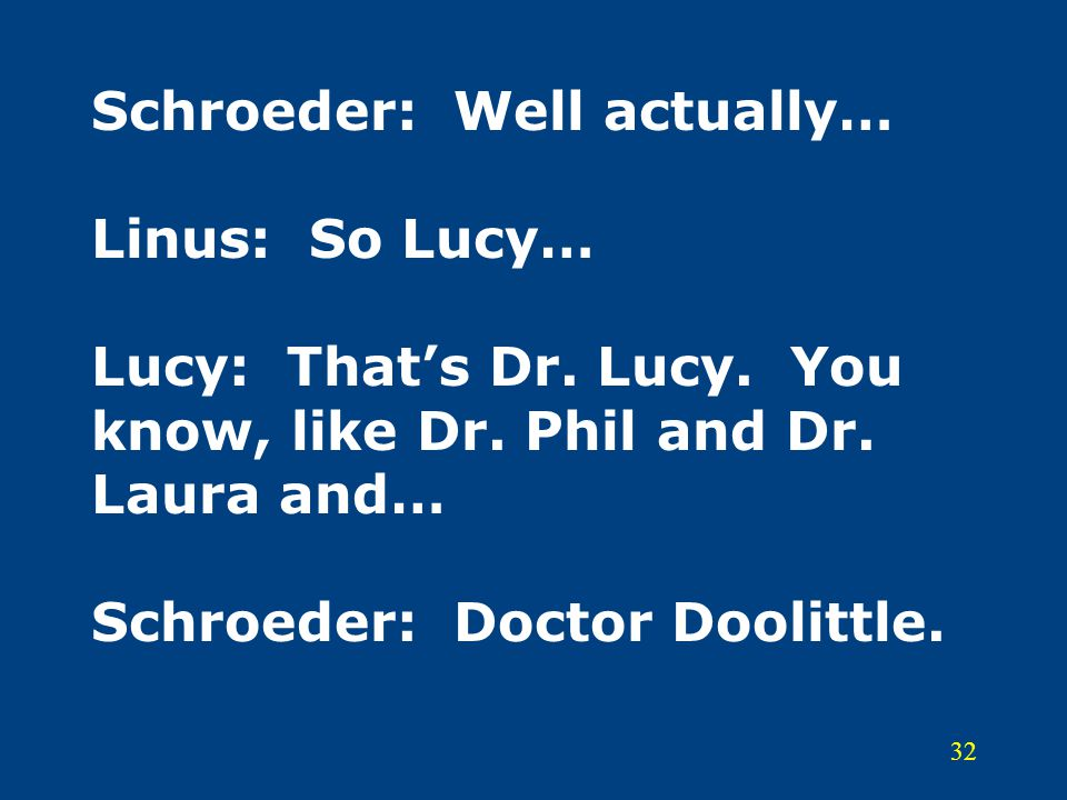Schroeder: Well actually… Linus: So Lucy… Lucy: That's Dr. Lucy