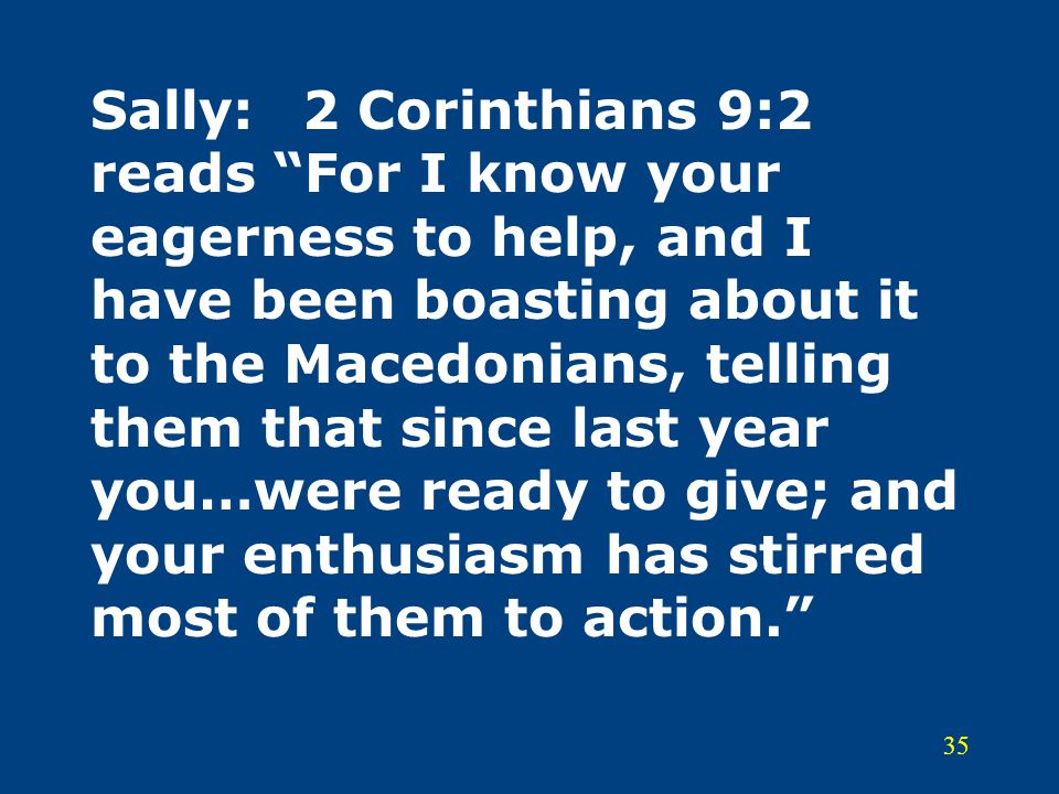 Sally: 2 Corinthians 9:2 reads For I know your eagerness to help, and I have been boasting about it to the Macedonians, telling them that since last year you…were ready to give; and your enthusiasm has stirred most of them to action.