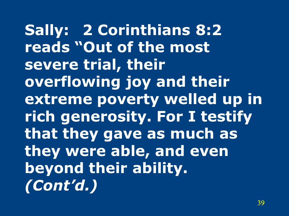 Sally: 2 Corinthians 8:2 reads Out of the most severe trial, their overflowing joy and their extreme poverty welled up in rich generosity.