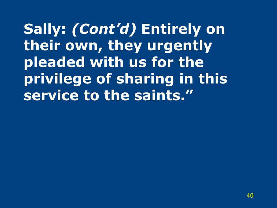 Sally: (Cont'd) Entirely on their own, they urgently pleaded with us for the privilege of sharing in this service to the saints.