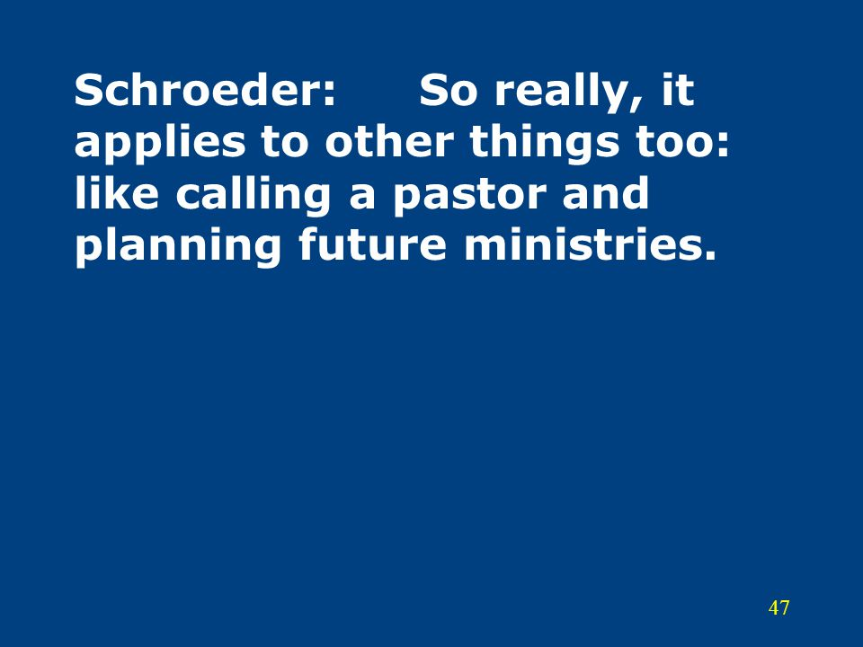 Schroeder: So really, it applies to other things too: like calling a pastor and planning future ministries.