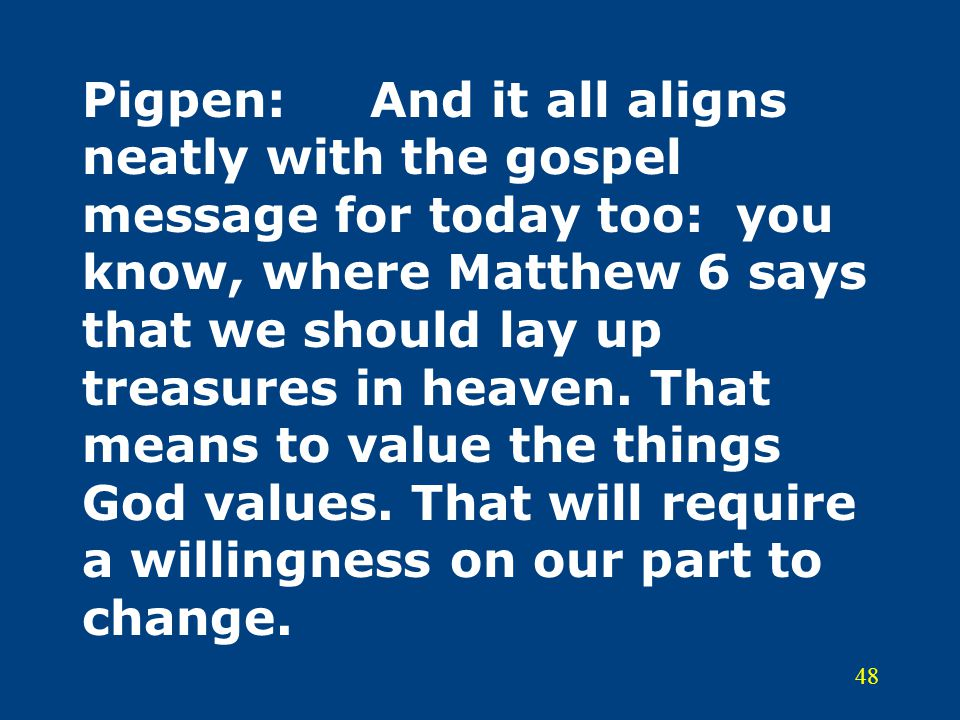Pigpen: And it all aligns neatly with the gospel message for today too: you know, where Matthew 6 says that we should lay up treasures in heaven.