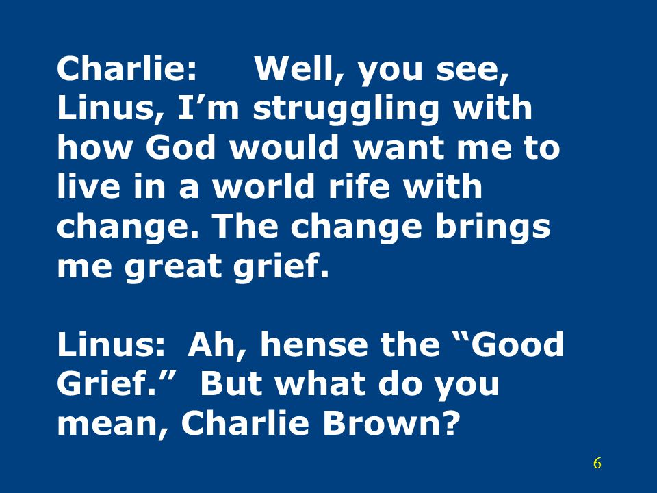 Charlie: Well, you see, Linus, I'm struggling with how God would want me to live in a world rife with change.