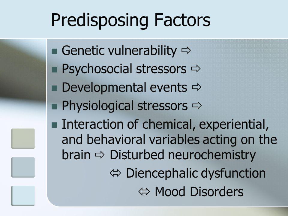 Predisposing Factors Genetic vulnerability  Psychosocial stressors 