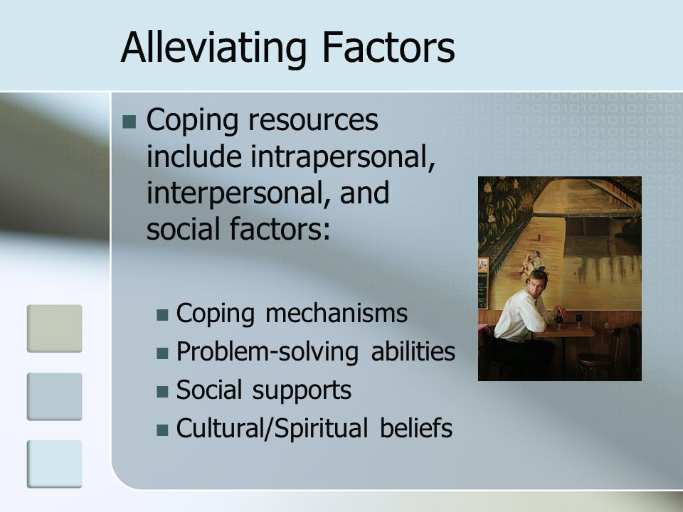 Alleviating Factors Coping resources include intrapersonal, interpersonal, and social factors: Coping mechanisms.