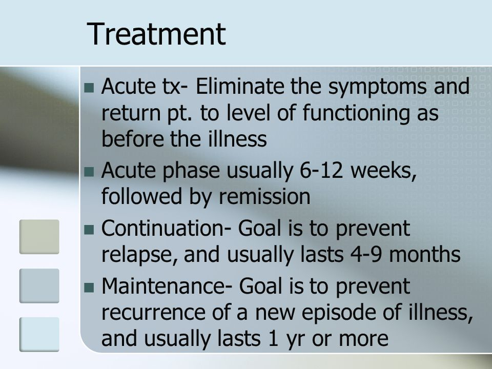 Treatment Acute tx- Eliminate the symptoms and return pt. to level of functioning as before the illness.