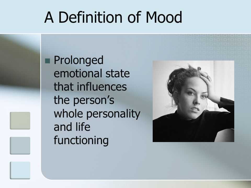 A Definition of Mood Prolonged emotional state that influences the person's whole personality and life functioning.