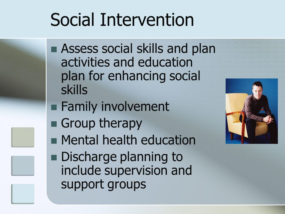 Social Intervention Assess social skills and plan activities and education plan for enhancing social skills.