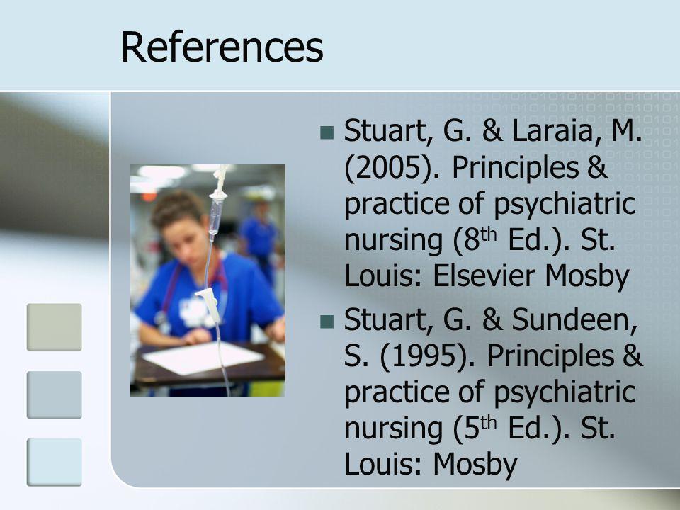 References Stuart, G. & Laraia, M. (2005). Principles & practice of psychiatric nursing (8th Ed.). St. Louis: Elsevier Mosby.