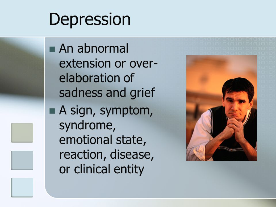 Depression An abnormal extension or over-elaboration of sadness and grief.
