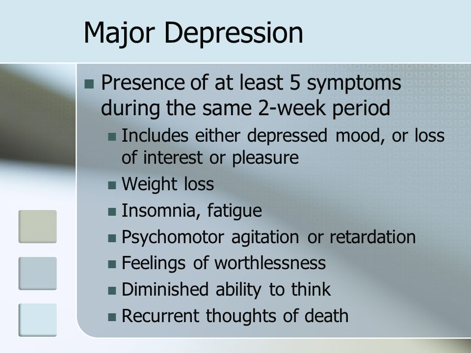 Major Depression Presence of at least 5 symptoms during the same 2-week period. Includes either depressed mood, or loss of interest or pleasure.