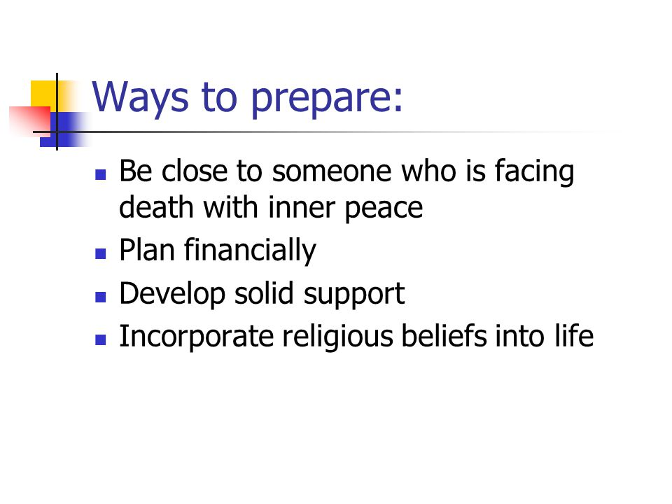 Ways to prepare: Be close to someone who is facing death with inner peace. Plan financially. Develop solid support.