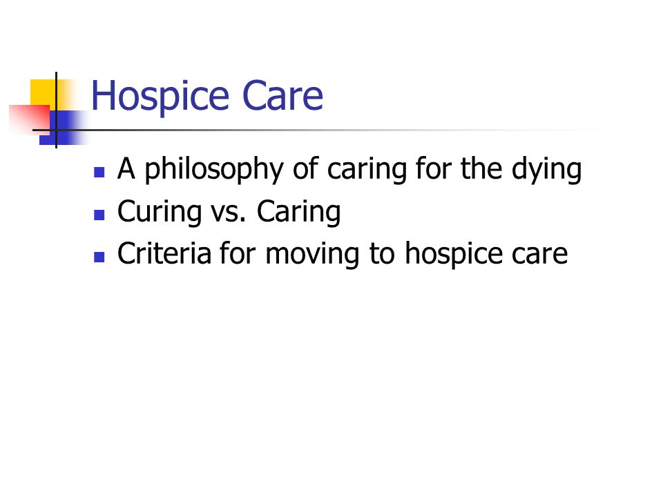 Hospice Care A philosophy of caring for the dying Curing vs. Caring