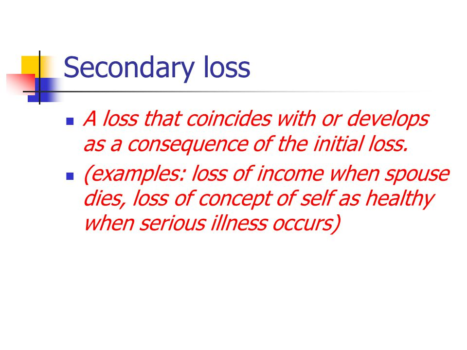 Secondary loss A loss that coincides with or develops as a consequence of the initial loss.