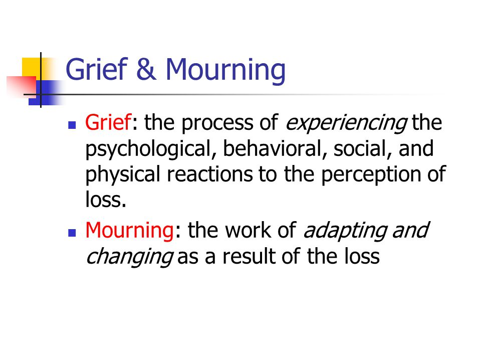 Grief & Mourning Grief: the process of experiencing the psychological, behavioral, social, and physical reactions to the perception of loss.