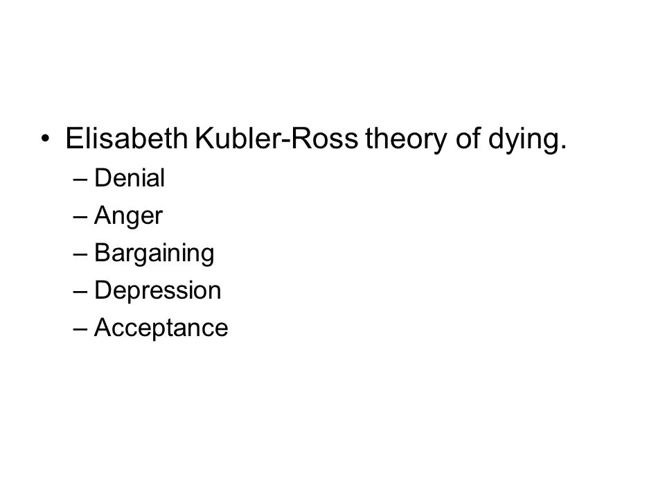 Elisabeth Kubler-Ross theory of dying.