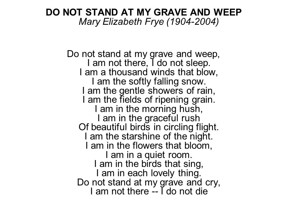 DO NOT STAND AT MY GRAVE AND WEEP Mary Elizabeth Frye (1904-2004)