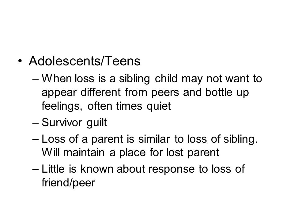 Adolescents/Teens When loss is a sibling child may not want to appear different from peers and bottle up feelings, often times quiet.