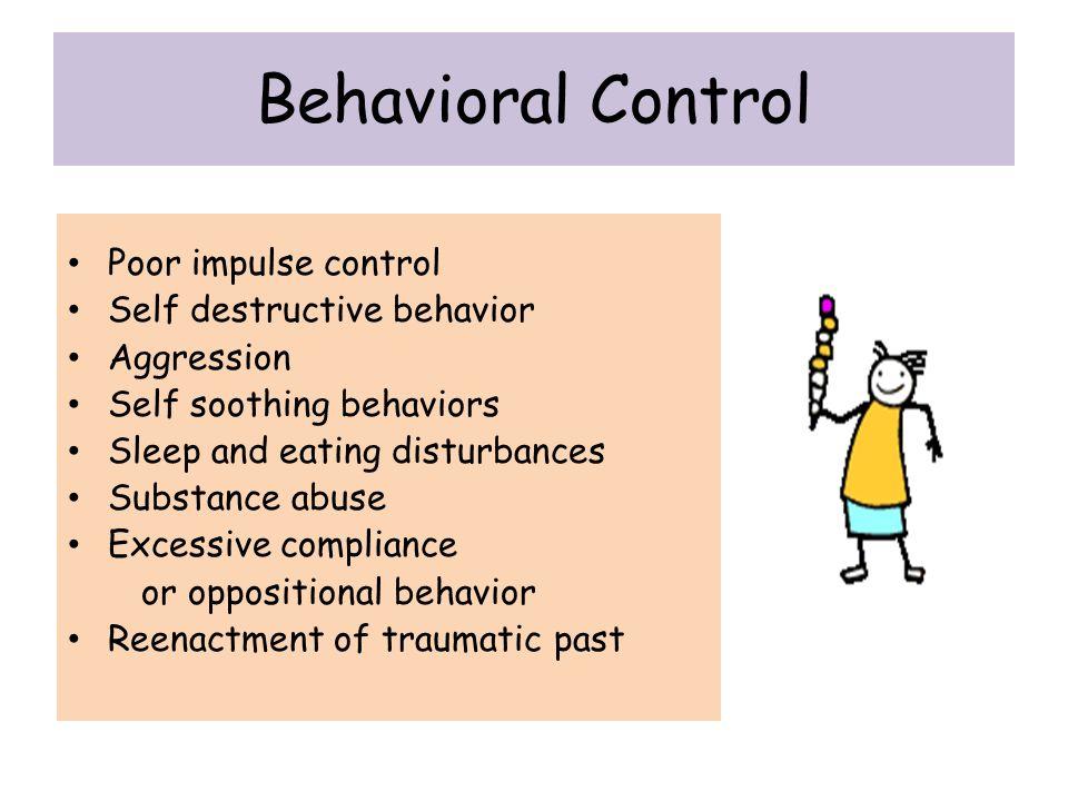 Behavioral Control Poor impulse control Self destructive behavior