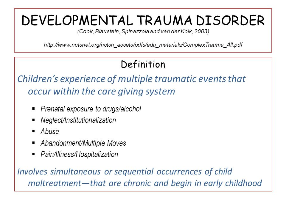DEVELOPMENTAL TRAUMA DISORDER (Cook, Blaustein, Spinazzola and van der Kolk, 2003) http://www.nctsnet.org/nctsn_assets/pdfs/edu_materials/ComplexTrauma_All.pdf