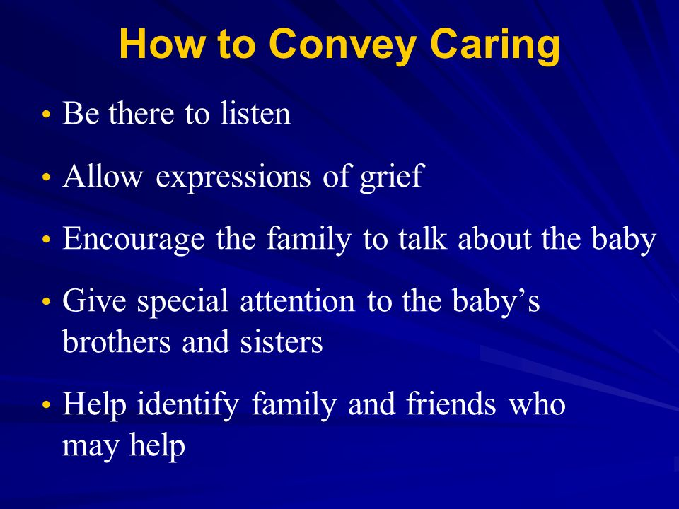 How to Convey Caring Be there to listen Allow expressions of grief
