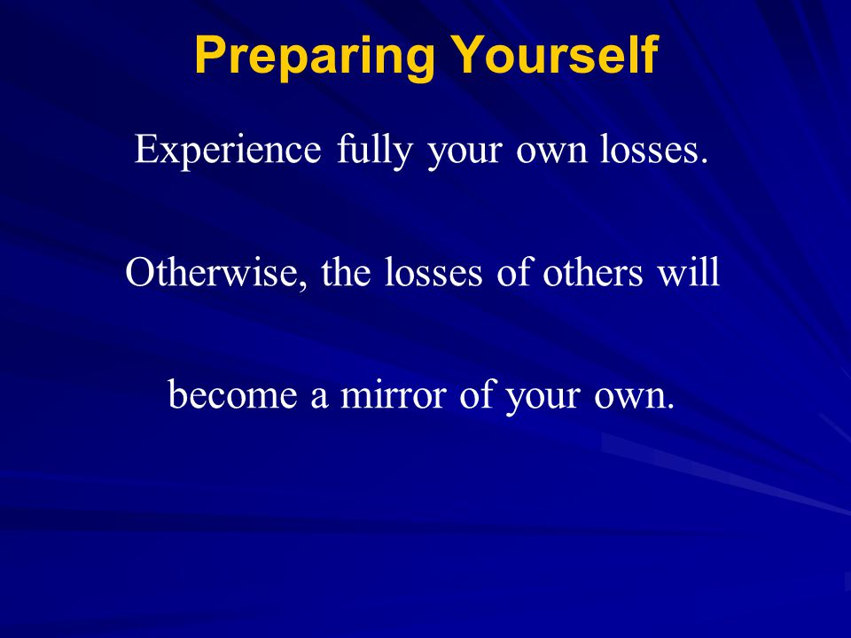 Preparing Yourself Experience fully your own losses.