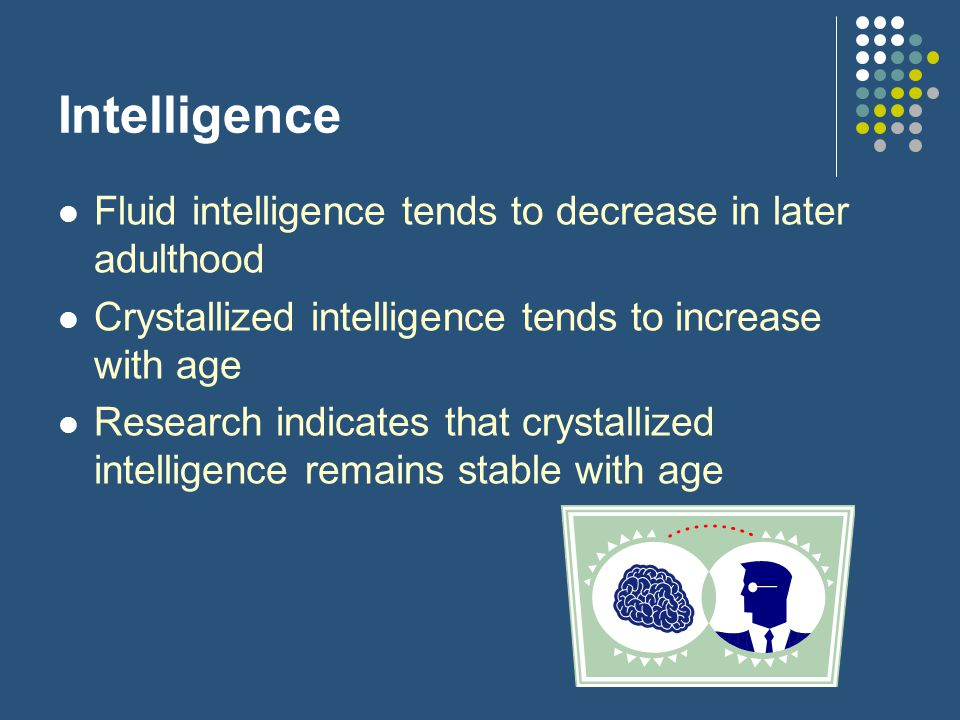 Intelligence Fluid intelligence tends to decrease in later adulthood