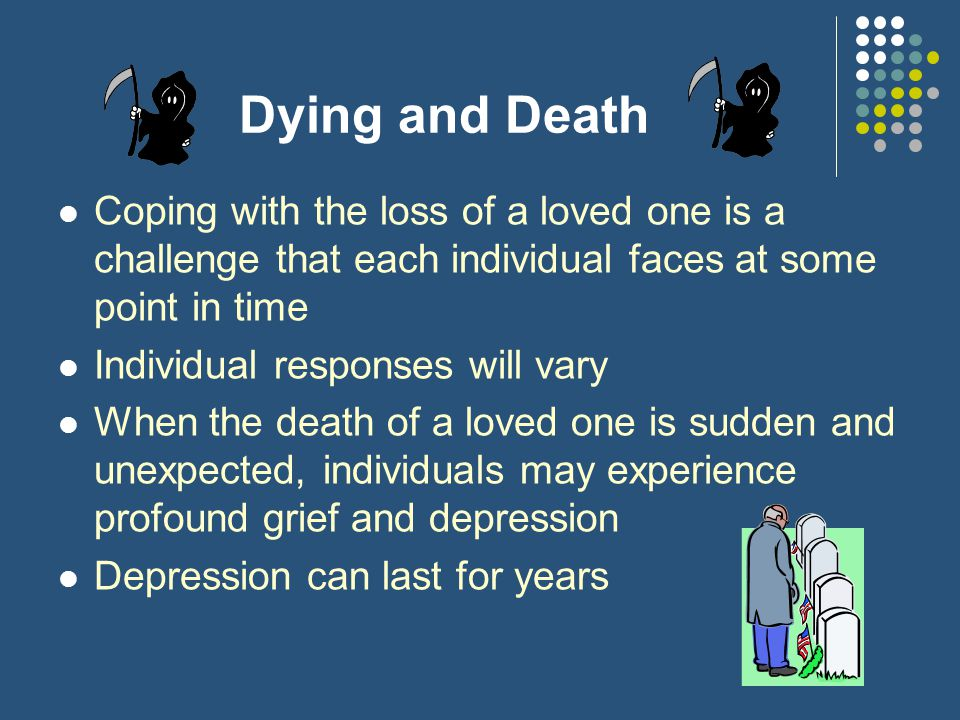 Dying and Death Coping with the loss of a loved one is a challenge that each individual faces at some point in time.