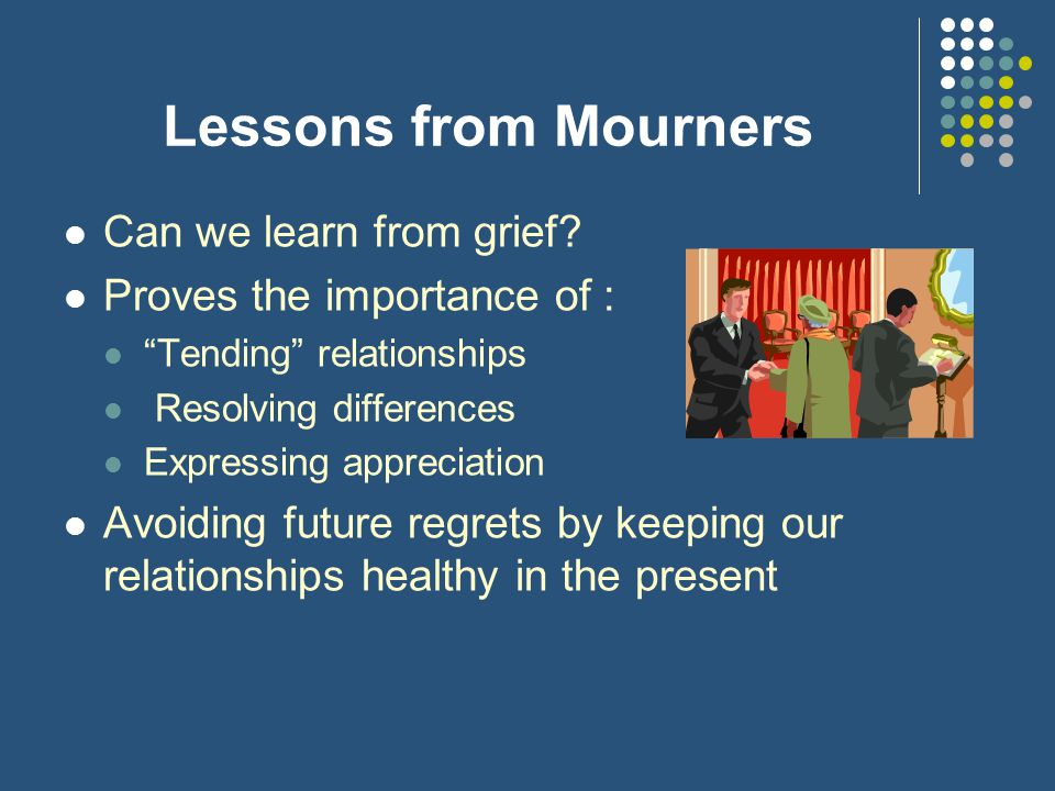 Lessons from Mourners Can we learn from grief