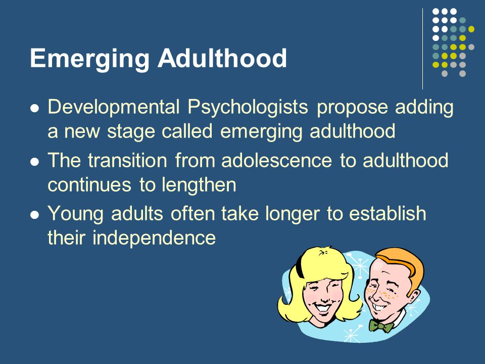 Emerging Adulthood Developmental Psychologists propose adding a new stage called emerging adulthood.
