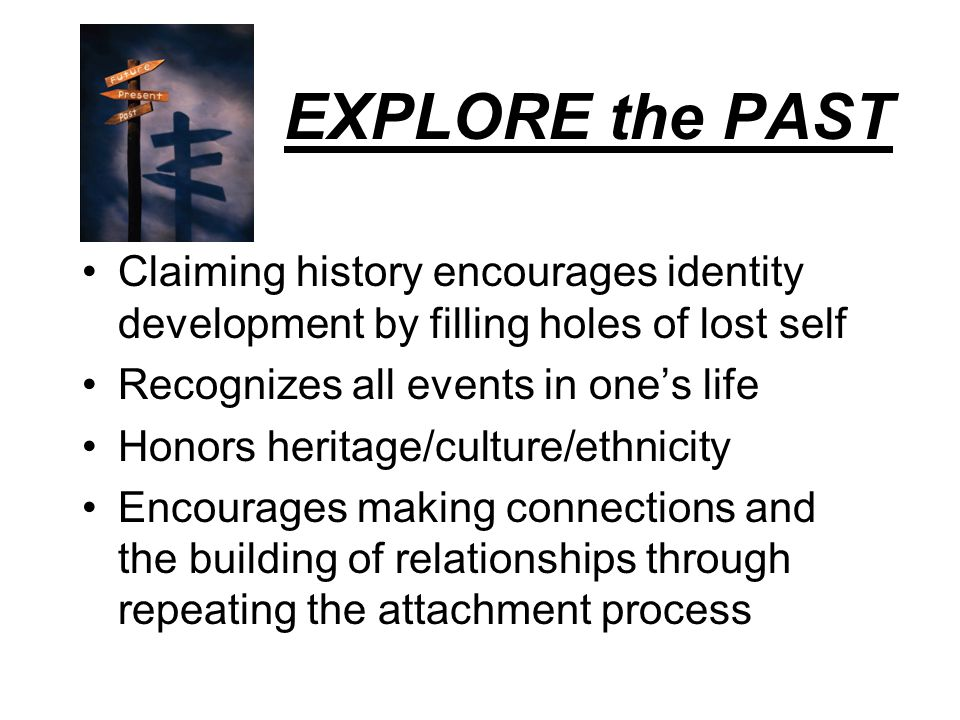 EXPLORE the PAST Claiming history encourages identity development by filling holes of lost self. Recognizes all events in one's life.