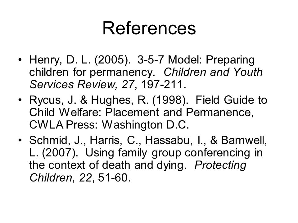 References Henry, D. L. (2005). 3-5-7 Model: Preparing children for permanency. Children and Youth Services Review, 27, 197-211.