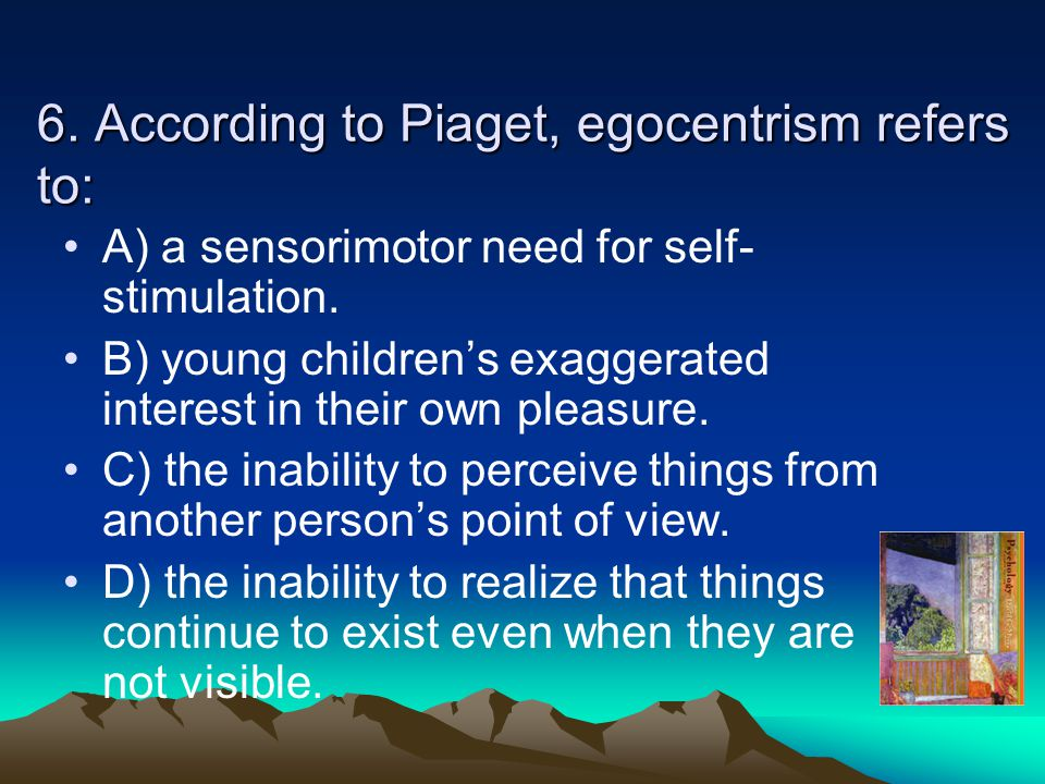 6. According to Piaget, egocentrism refers to: