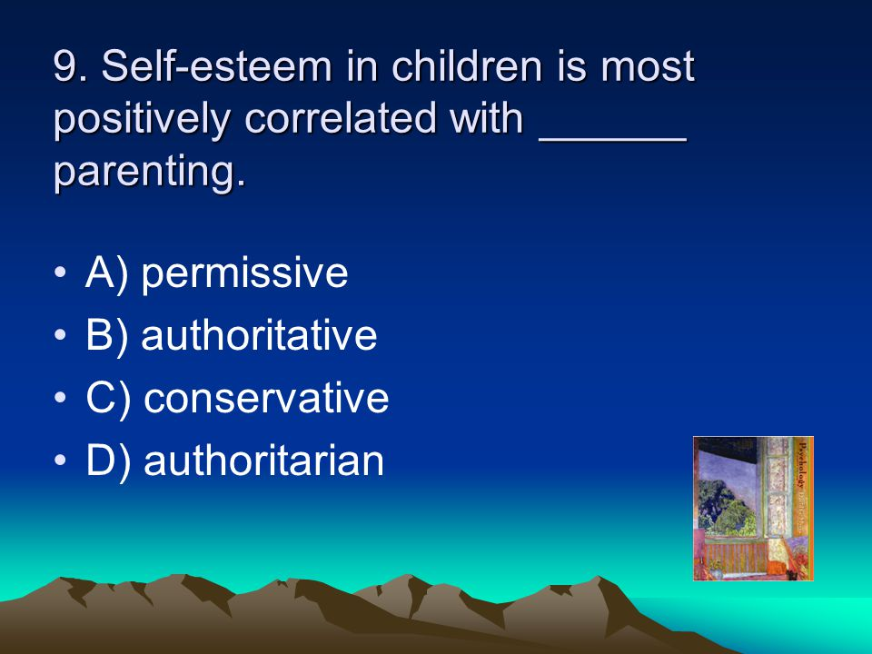 9. Self-esteem in children is most positively correlated with ______ parenting.