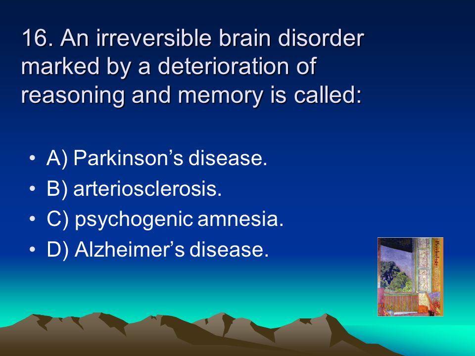 16. An irreversible brain disorder marked by a deterioration of reasoning and memory is called: