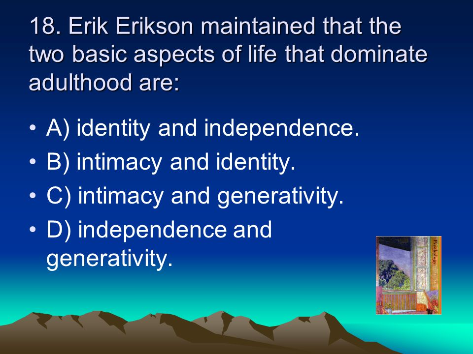 18. Erik Erikson maintained that the two basic aspects of life that dominate adulthood are: