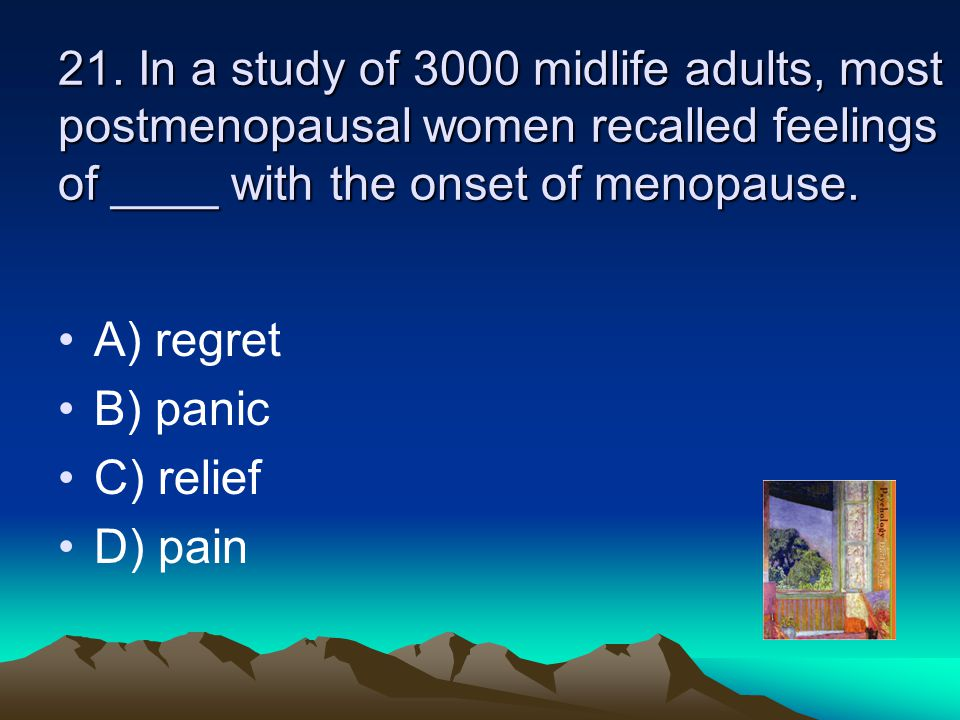 21. In a study of 3000 midlife adults, most postmenopausal women recalled feelings of ____ with the onset of menopause.