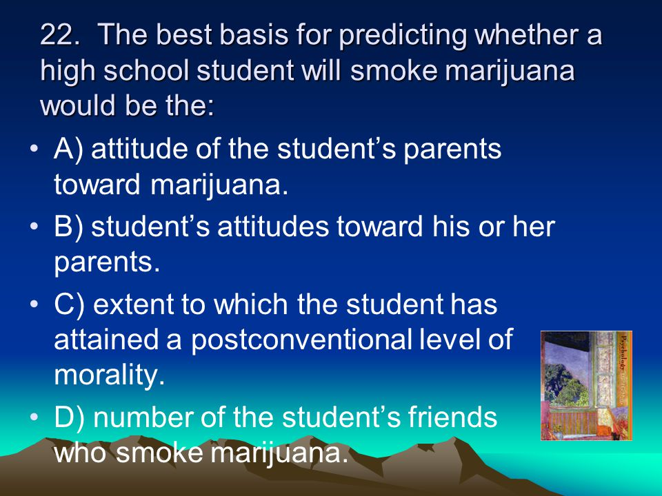 22. The best basis for predicting whether a high school student will smoke marijuana would be the: