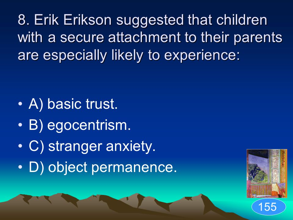 8. Erik Erikson suggested that children with a secure attachment to their parents are especially likely to experience: