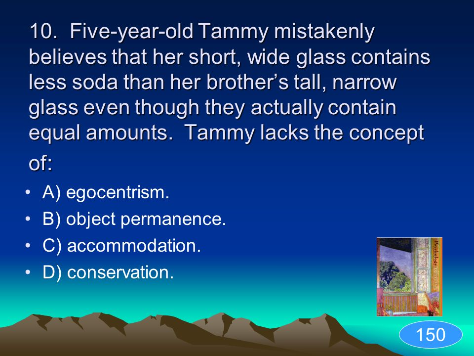 10. Five-year-old Tammy mistakenly believes that her short, wide glass contains less soda than her brother's tall, narrow glass even though they actually contain equal amounts. Tammy lacks the concept of: