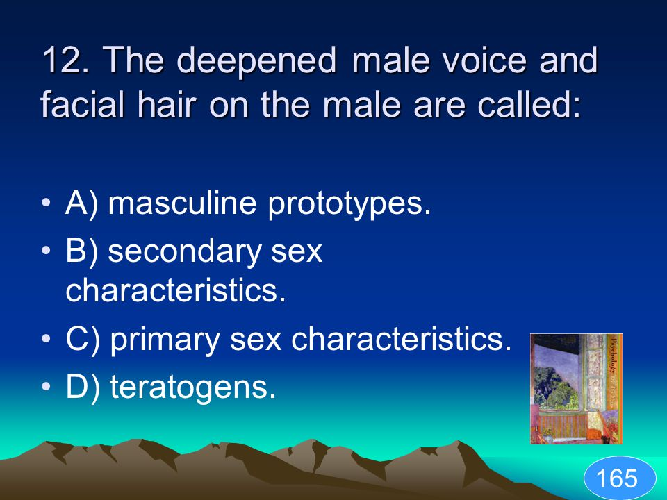 12. The deepened male voice and facial hair on the male are called: