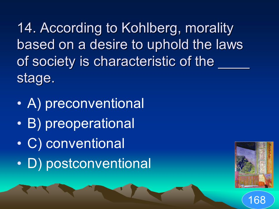 14. According to Kohlberg, morality based on a desire to uphold the laws of society is characteristic of the ____ stage.