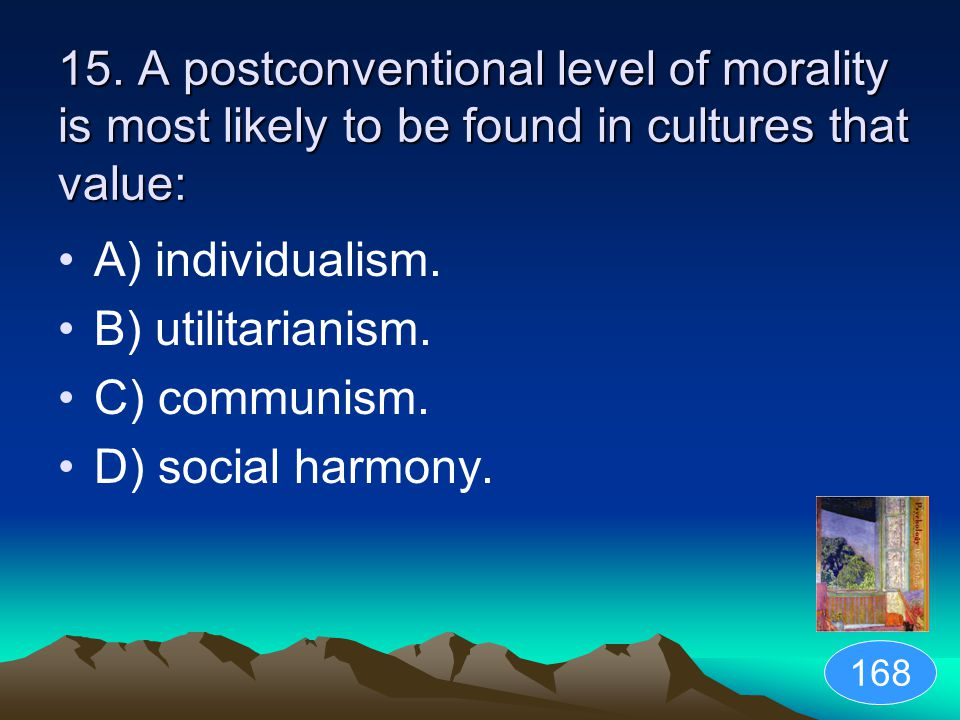 15. A postconventional level of morality is most likely to be found in cultures that value: