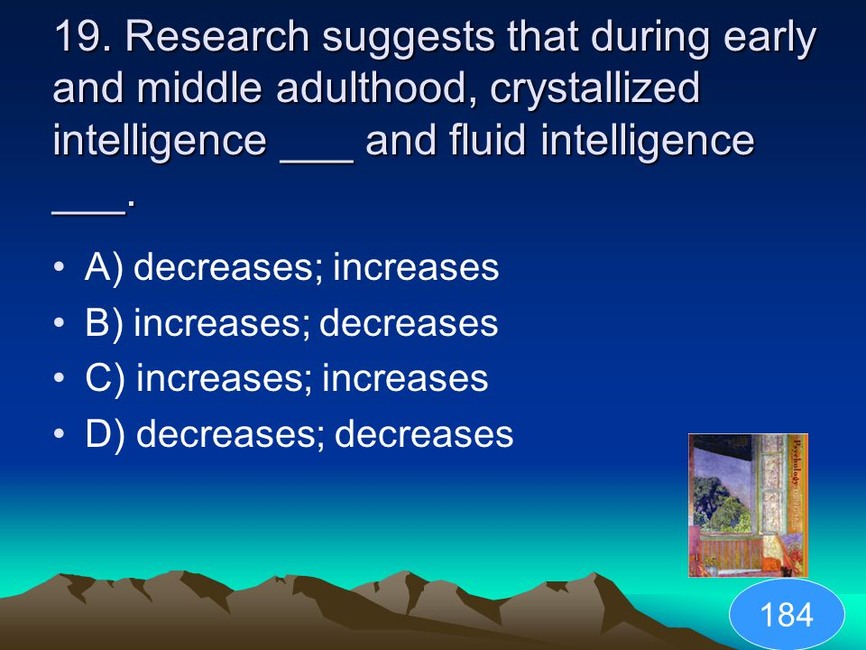 19. Research suggests that during early and middle adulthood, crystallized intelligence ___ and fluid intelligence ___.
