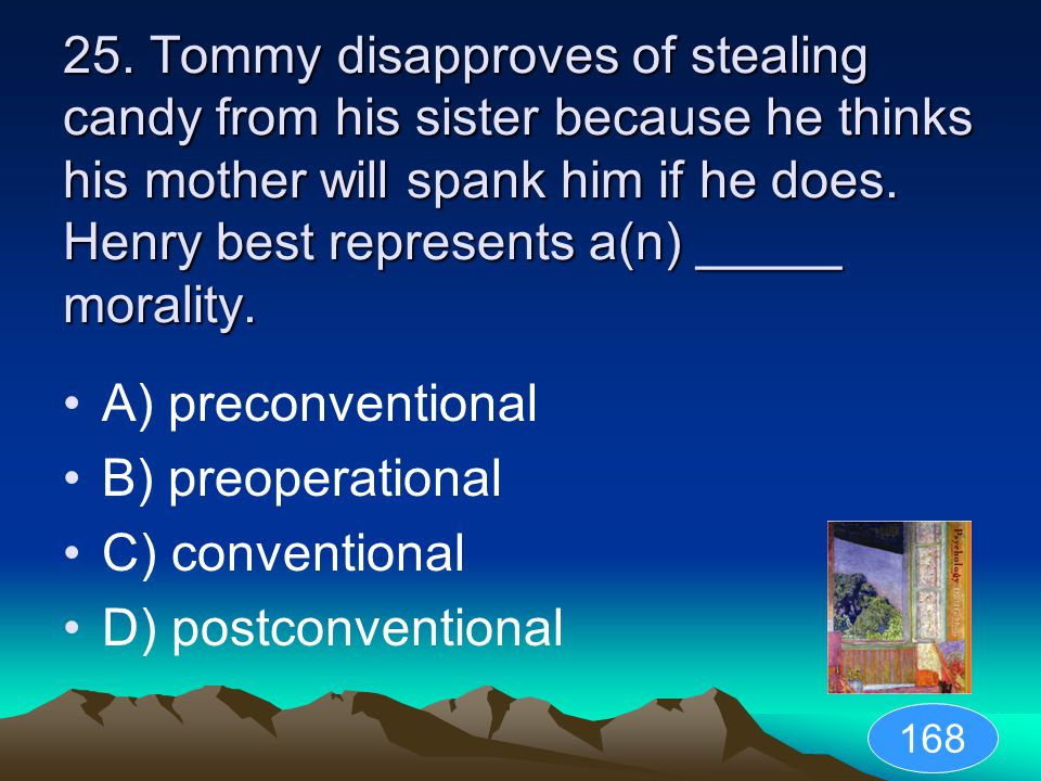 25. Tommy disapproves of stealing candy from his sister because he thinks his mother will spank him if he does. Henry best represents a(n) _____ morality.