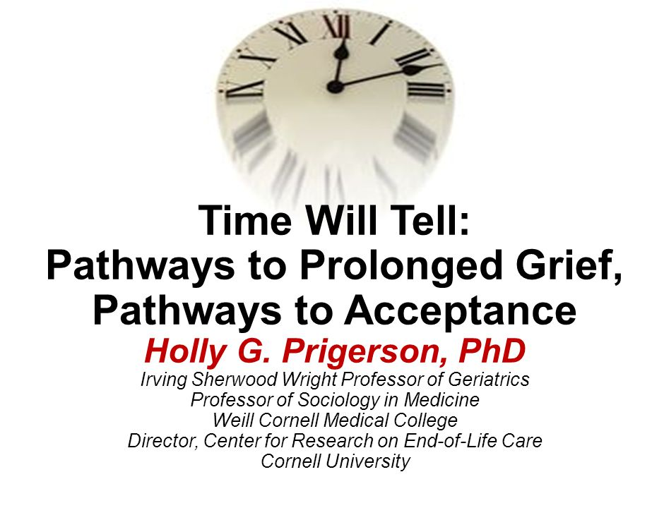 Time Will Tell: Pathways to Prolonged Grief, Pathways to Acceptance Holly G. Prigerson, PhD Irving Sherwood Wright Professor of Geriatrics Professor of Sociology in Medicine Weill Cornell Medical College Director, Center for Research on End-of-Life Care Cornell University
