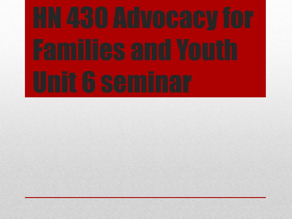 HN 430 Advocacy for Families and Youth Unit 6 seminar