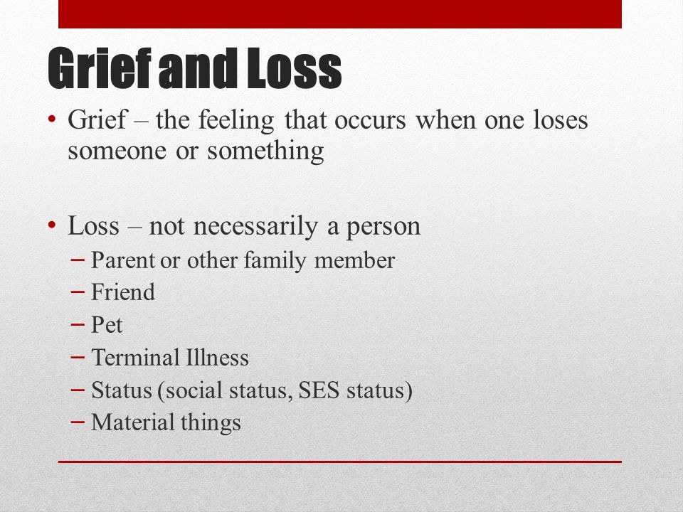Grief and Loss Grief – the feeling that occurs when one loses someone or something. Loss – not necessarily a person.