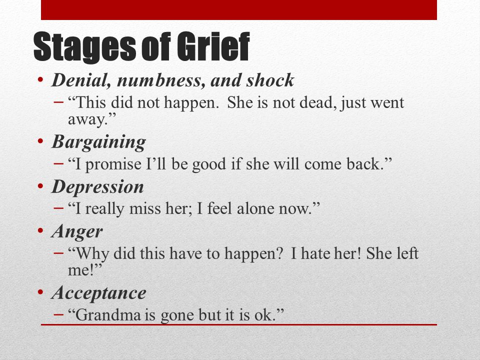 Stages of Grief Denial, numbness, and shock Bargaining Depression