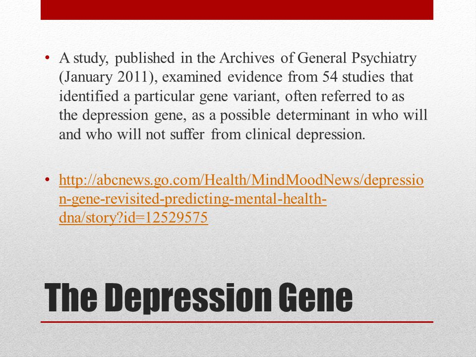 A study, published in the Archives of General Psychiatry (January 2011), examined evidence from 54 studies that identified a particular gene variant, often referred to as the depression gene, as a possible determinant in who will and who will not suffer from clinical depression.